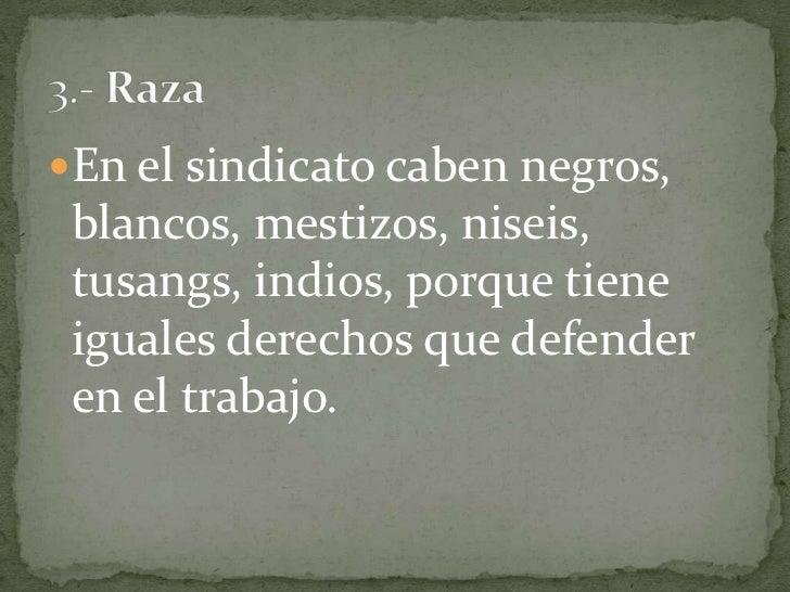 En el sindicato caben negros, blancos, mestizos, niseis, tusangs, indios, porque tiene iguales derechos que defender en el...