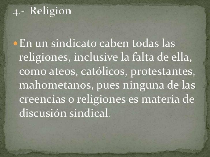 En un sindicato caben todas las religiones, inclusive la falta de ella, como ateos, católicos, protestantes, mahometanos, ...