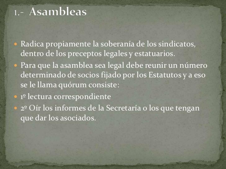 Radica propiamente la soberanía de los sindicatos, dentro de los preceptos legales y estatuarios.<br />Para que la asamble...