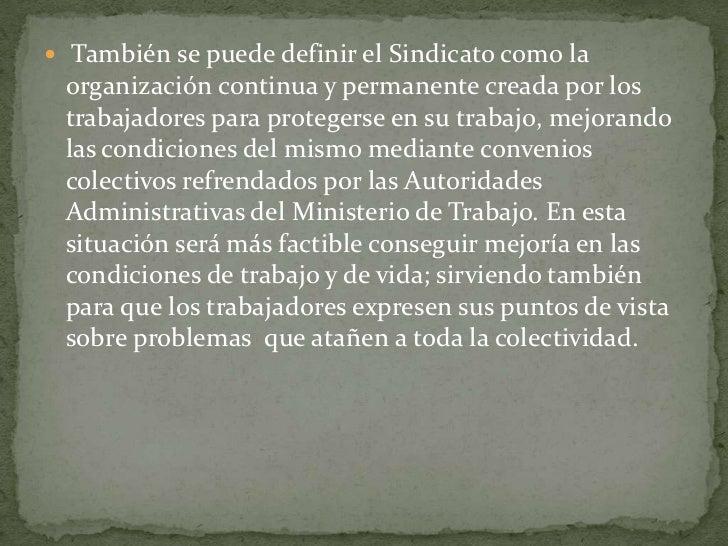 También se puede definir el Sindicato como la organización continua y permanente creada por los trabajadores para protege...