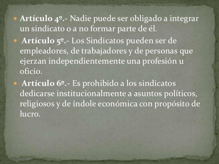 Artículo 4º.- Nadie puede ser obligado a integrar un sindicato o a no formar parte de él.<br />Artículo 5º.- Los Sindicat...
