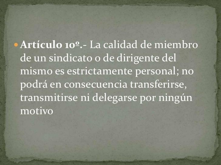 Artículo 10º.- La calidad de miembro de un sindicato o de dirigente del mismo es estrictamente personal; no podrá en conse...