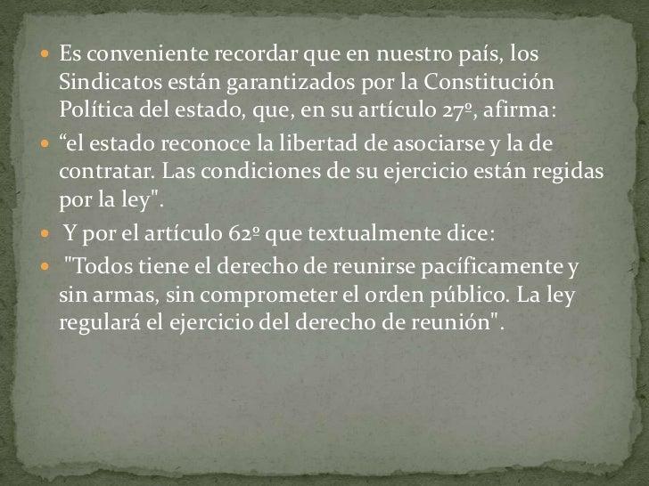 Es conveniente recordar que en nuestro país, los Sindicatos están garantizados por la Constitución Política del estado, qu...
