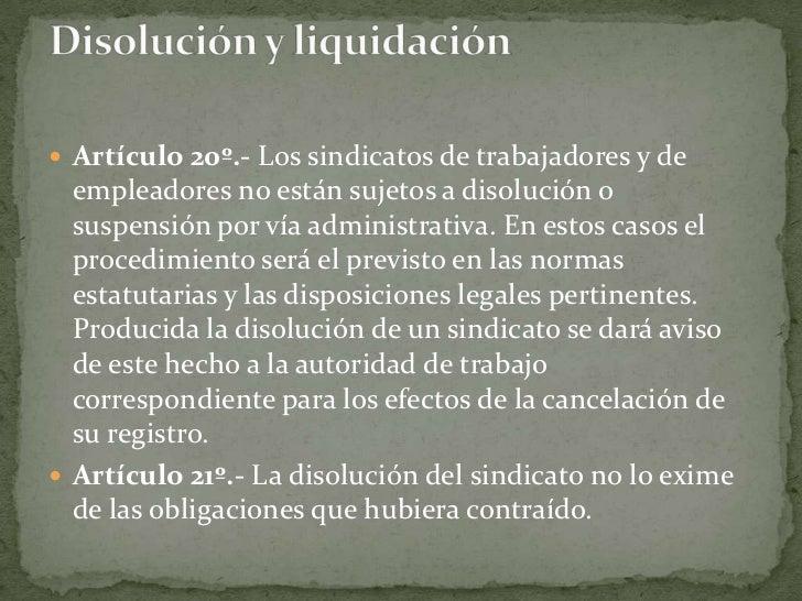 Artículo 20º.- Los sindicatos de trabajadores y de empleadores no están sujetos a disolución o suspensión por vía administ...