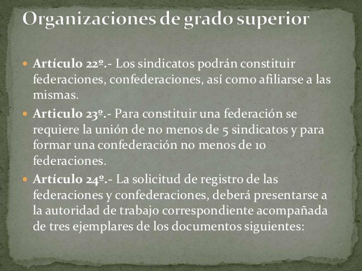 Artículo 22º.- Los sindicatos podrán constituir federaciones, confederaciones, así como afiliarse a las mismas.<br />Artic...