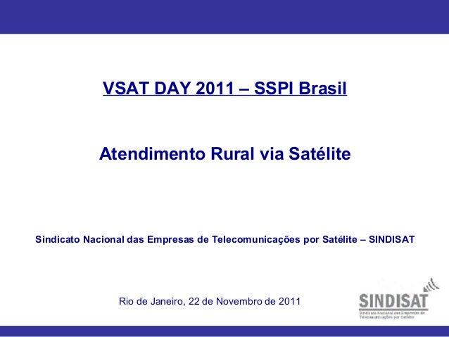VSAT DAY 2011 – SSPI Brasil Atendimento Rural via Satélite Sindicato Nacional das Empresas de Telecomunicações por Satélit...