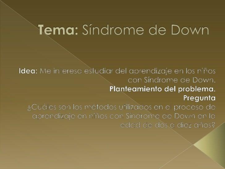  Objetivo Conocer los procesos de aprendizaje en  niños con Síndrome de Down de entre los  dos y diez años de edad que a...