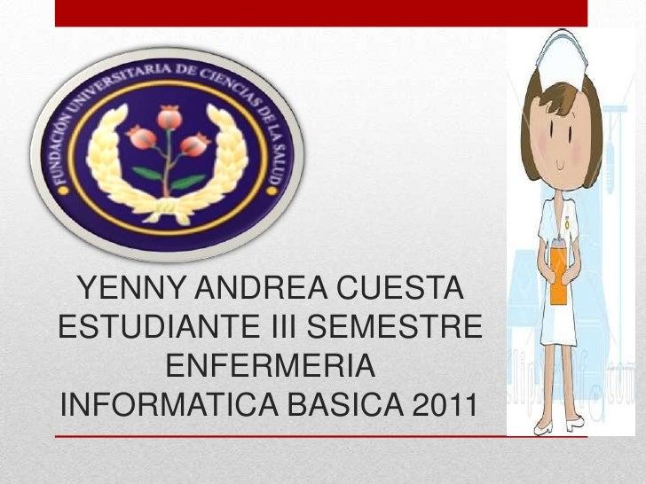 YENNY ANDREA CUESTAESTUDIANTE III SEMESTREENFERMERIAINFORMATICA BASICA 2011<br />