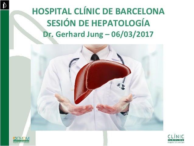 HOSPITAL CLÍNIC DE BARCELONA SESIÓN DE HEPATOLOGÍA Dr. Gerhard Jung – 06/03/2017