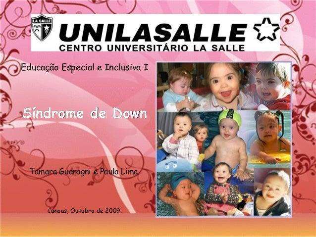 Educação Especial e Inclusiva I Síndrome de DownSíndrome de Down Tamara Guaragni e Paula Lima. Canoas, Outubro de 2009.