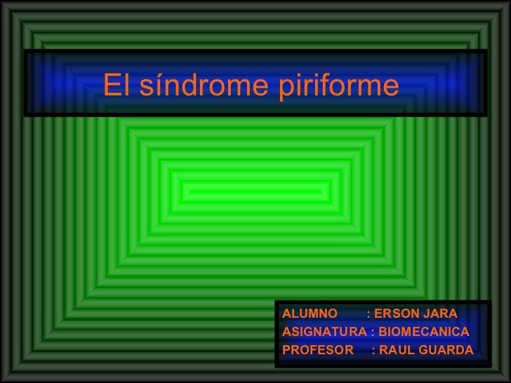 El síndrome piriforme  <ul><li>ALUMNO  : ERSON JARA </li></ul><ul><li>ASIGNATURA : BIOMECANICA  </li></ul><ul><li>PROFESOR...
