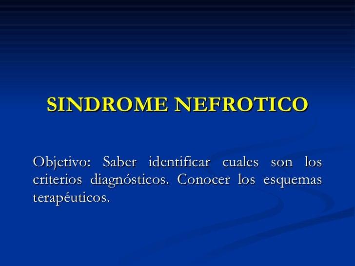 SINDROME NEFROTICO Objetivo: Saber identificar cuales son los criterios diagnósticos. Conocer los esquemas terapéuticos.