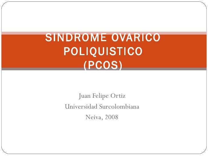 Juan Felipe Ortiz Universidad Surcolombiana Neiva, 2008 SINDROME OVARICO POLIQUISTICO (PCOS)