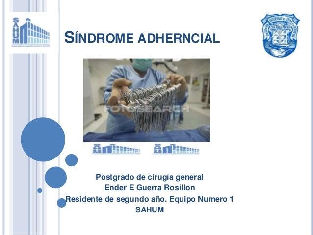 SÍNDROME ADHERNCIAL Postgrado de cirugía general Ender E Guerra Rosillon Residente de segundo año. Equipo Numero 1 SAHUM
