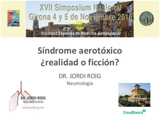 Síndrome aerotóxico ¿realidad o ficción? DR. JORDI ROIG Neumología