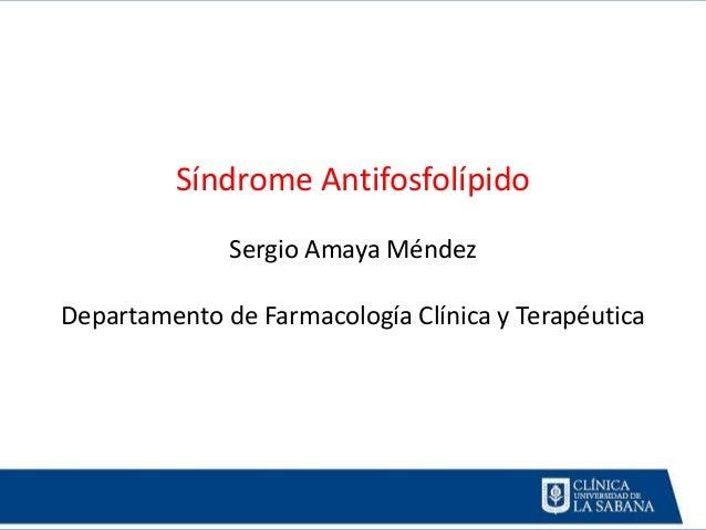 Síndrome Antifosfolípido Sergio Amaya Méndez Departamento de Farmacología Clínica y Terapéutica