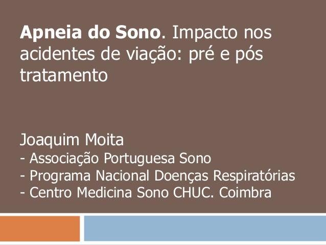 Apneia do Sono. Impacto nos acidentes de viação: pré e pós tratamento Joaquim Moita - Associação Portuguesa Sono - Program...