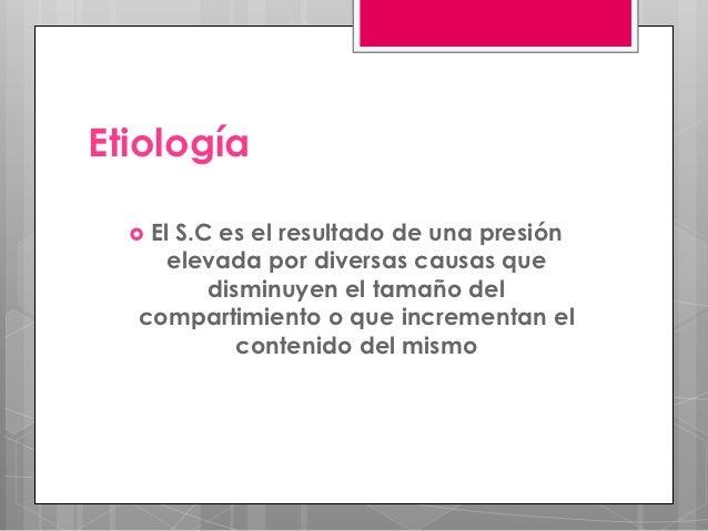 Etiología   El     S.C es el resultado de una presión    elevada por diversas causas que        disminuyen el tamaño del ...