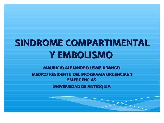 SINDROME COMPARTIMENTALSINDROME COMPARTIMENTAL Y EMBOLISMOY EMBOLISMO MAURICIO ALEJANDRO USME ARANGOMAURICIO ALEJANDRO USM...