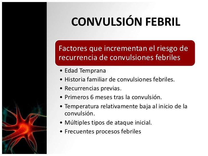 CONVULSIÓN FEBRILFactores que incrementan el riesgo derecurrencia de convulsiones febriles• Edad Temprana• Historia famili...