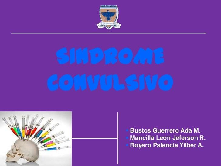 SINDROMECONVULSIVO       Bustos Guerrero Ada M.       Mancilla Leon Jeferson R.       Royero Palencia Yilber A.