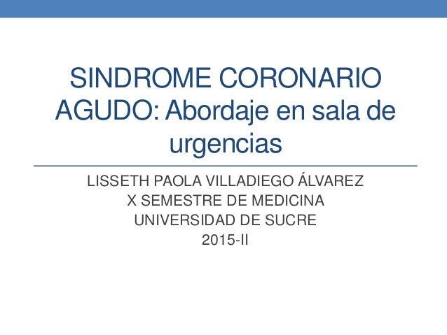 SINDROME CORONARIO AGUDO: Abordaje en sala de urgencias LISSETH PAOLA VILLADIEGO ÁLVAREZ X SEMESTRE DE MEDICINA UNIVERSIDA...