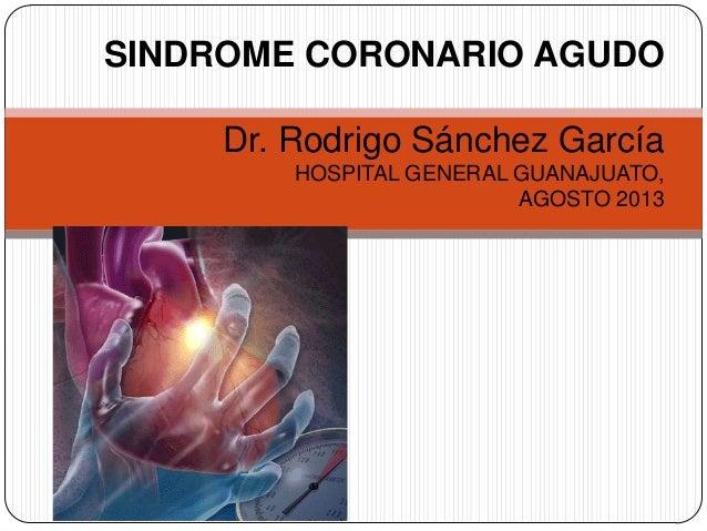 SINDROME CORONARIO AGUDO Dr. Rodrigo Sánchez García HOSPITAL GENERAL GUANAJUATO, AGOSTO 2013