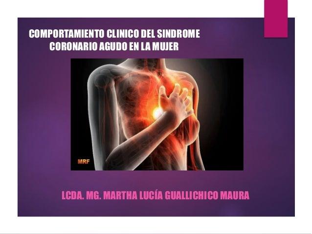 COMPORTAMIENTO CLINICO DEL SINDROME CORONARIO AGUDO EN LA MUJER LCDA. MG. MARTHA LUCÍA GUALLICHICO MAURA