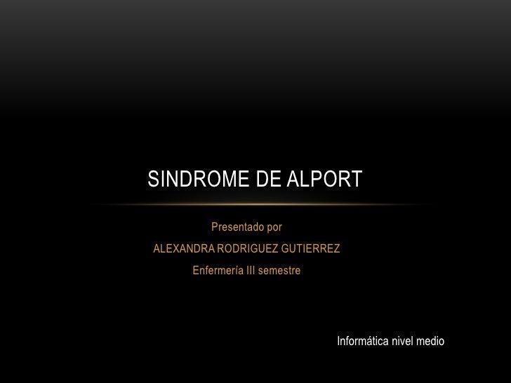 Presentado por<br />ALEXANDRA RODRIGUEZ GUTIERREZ<br />Enfermería III semestre<br />SINDROME DE ALPORT<br />Informática ni...