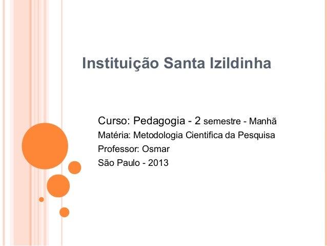 Instituição Santa Izildinha  Curso: Pedagogia - 2 semestre - Manhã  Matéria: Metodologia Cientifica da Pesquisa  Professor...