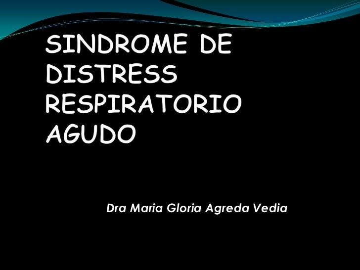 SINDROME DE DISTRESS RESPIRATORIO AGUDO<br />DraMaria Gloria Agreda Vedia<br />