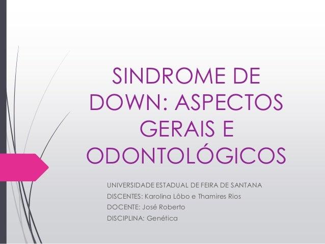 SINDROME DE DOWN: ASPECTOS GERAIS E ODONTOLÓGICOS UNIVERSIDADE ESTADUAL DE FEIRA DE SANTANA DISCENTES: Karolina Lôbo e Tha...