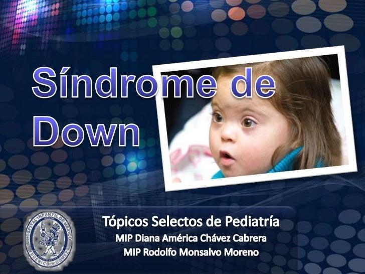 Síndrome de Down <br />Tópicos Selectos de Pediatría<br />MIP Diana América Chávez Cabrera<br />MIP Rodolfo Monsalvo Moren...