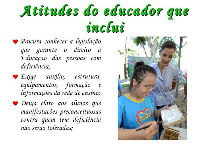Atitudes do educador que inclui <ul><li>Procura conhecer a legislação que garante o direito à Educação das pessoas com def...