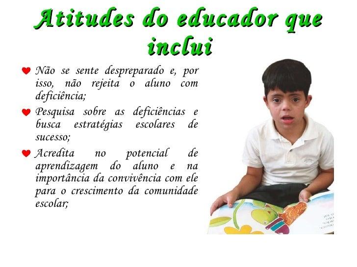 Atitudes do educador que inclui <ul><li>Não se sente despreparado e, por isso, não rejeita o aluno com deficiência; </li><...