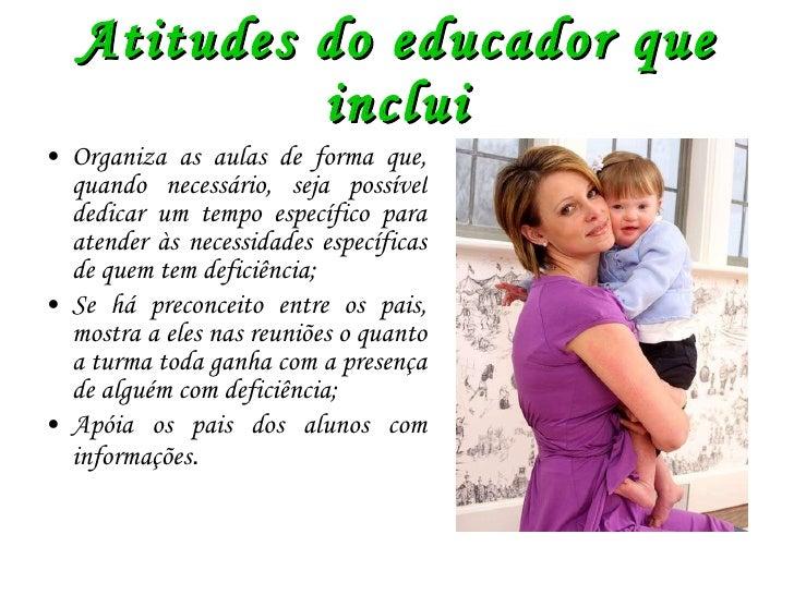 Atitudes do educador que inclui <ul><li>Organiza as aulas de forma que, quando necessário, seja possível dedicar um tempo ...