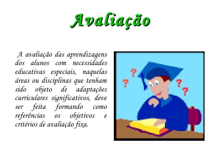 Avaliação <ul><li>A avaliação das aprendizagens dos alunos com necessidades educativas especiais, naquelas áreas ou discip...