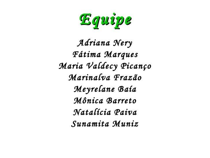 Equipe <ul><li>Adriana Nery </li></ul><ul><li>Fátima Marques </li></ul><ul><li>Maria Valdecy Picanço </li></ul><ul><li>Mar...