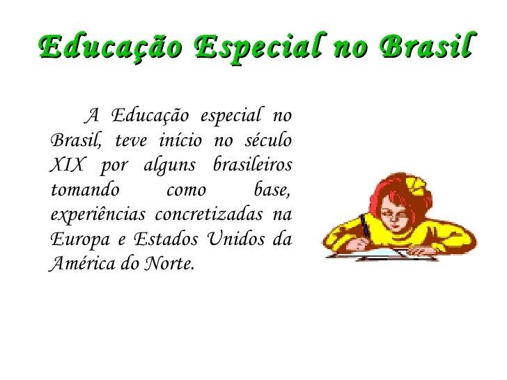 Educação Especial no Brasil <ul><li>A Educação especial no Brasil, teve início no século XIX por alguns brasileiros tomand...