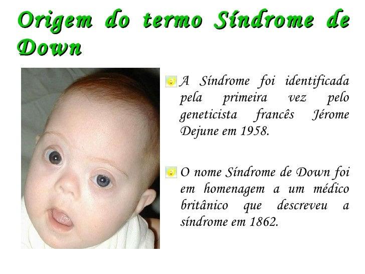 Origem do termo Síndrome de Down <ul><li>A Síndrome foi identificada pela primeira vez pelo geneticista francês Jérome Dej...