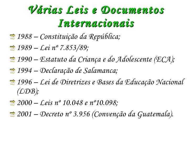 Várias Leis e Documentos Internacionais <ul><li>1988 – Constituição da República; </li></ul><ul><li>1989 – Lei nº 7.853/89...