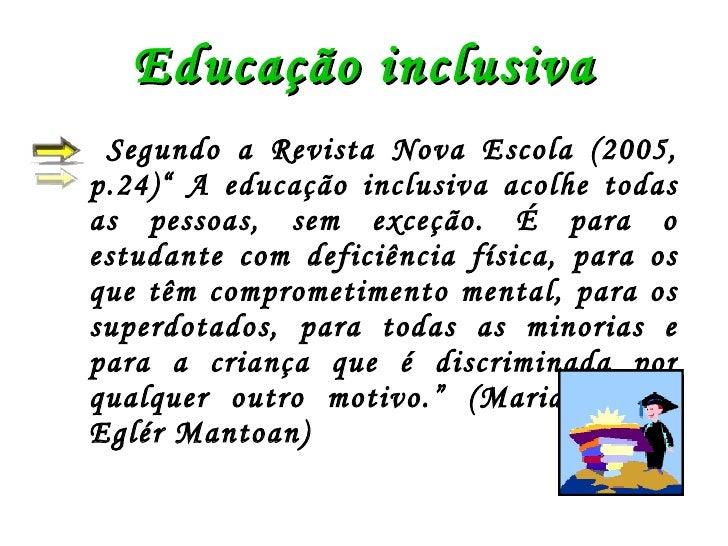 """Educação inclusiva <ul><li>Segundo a Revista Nova Escola (2005, p.24)"""" A educação inclusiva acolhe todas as pessoas, sem e..."""