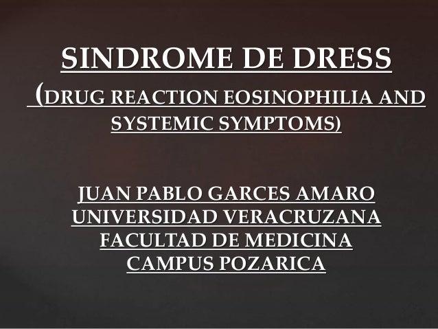 SINDROME DE DRESS (DRUG REACTION EOSINOPHILIA AND SYSTEMIC SYMPTOMS) JUAN PABLO GARCES AMARO UNIVERSIDAD VERACRUZANA FACUL...