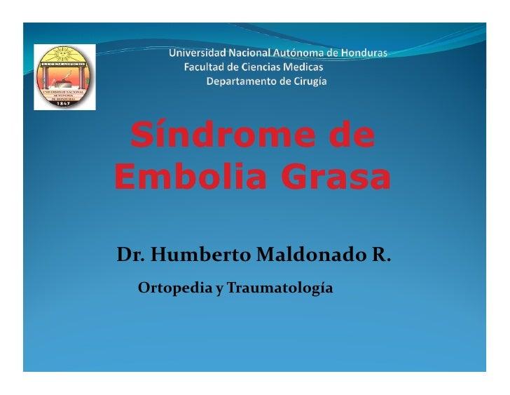 Síndrome deEmbolia GrasaDr. Humberto Maldonado R. Ortopedia y Traumatología