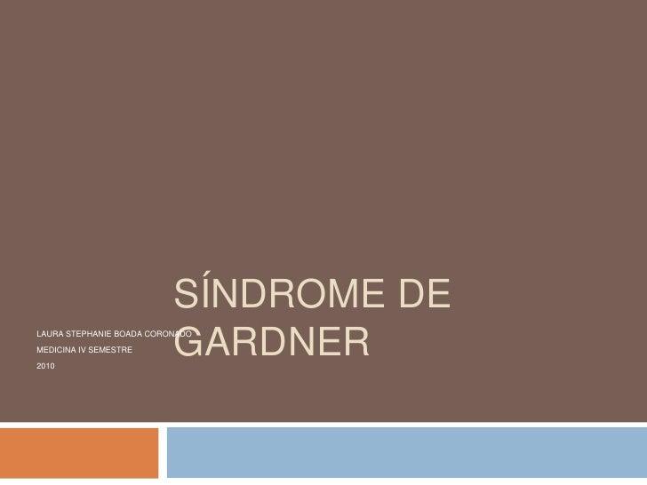 Síndrome de Gardner<br />LAURA STEPHANIE BOADA CORONADO<br />MEDICINA IV SEMESTRE<br />2010<br />