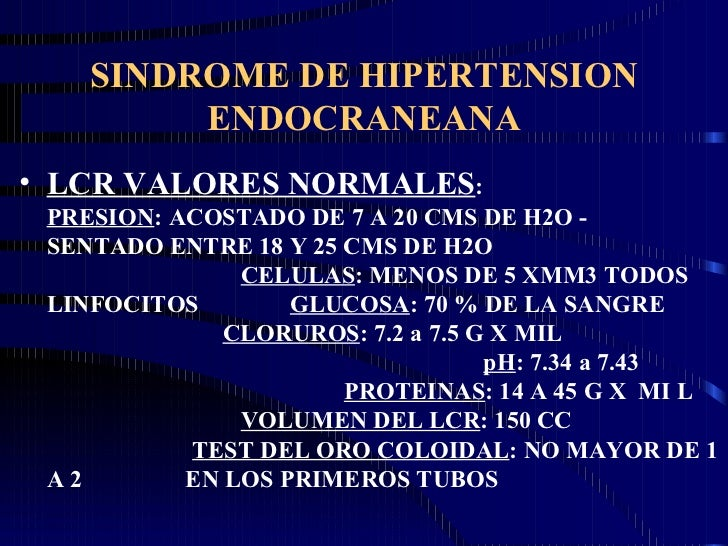 SINDROME DE HIPERTENSION ENDOCRANEANA <ul><li>LCR VALORES NORMALES :  PRESION : ACOSTADO DE 7 A 20 CMS DE H2O -  SENTADO E...