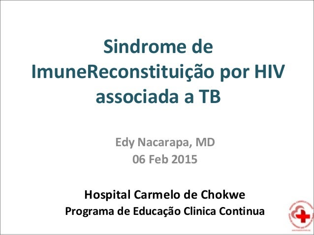 Sindrome de ImuneReconstituição por HIV associada a TB Edy Nacarapa, MD 06 Feb 2015 Hospital Carmelo de Chokwe Programa de...