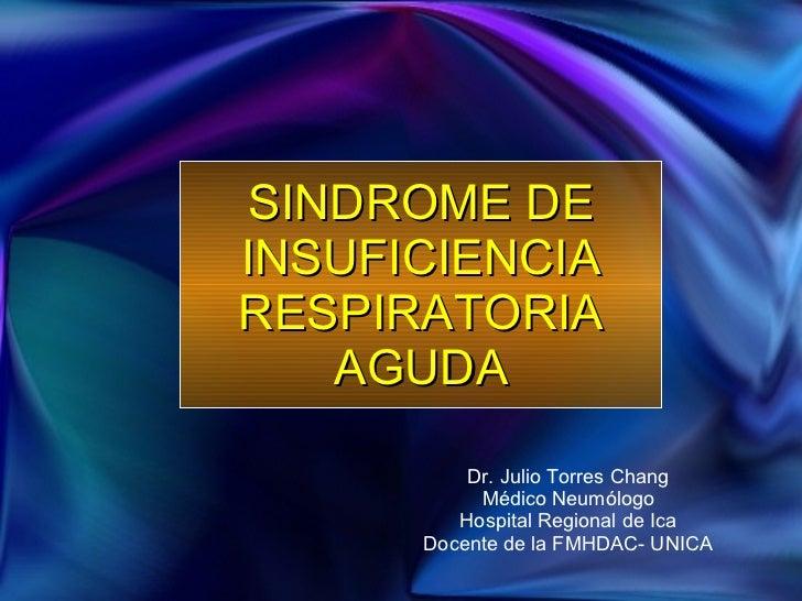 SINDROME DE INSUFICIENCIA RESPIRATORIA AGUDA Dr. Julio Torres Chang Médico Neumólogo Hospital Regional de Ica Docente de l...