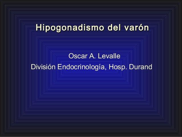 Hipogonadismo del varónHipogonadismo del varón Oscar A. Levalle División Endocrinología, Hosp. Durand