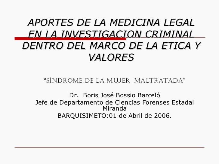 """APORTES DE LA MEDICINA LEGAL EN LA INVESTIGACION CRIMINAL DENTRO DEL MARCO DE LA ETICA Y VALORES """" Síndrome de la Mujer  M..."""